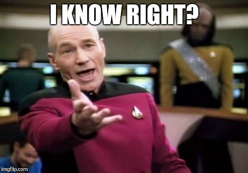 Picard Wtf Meme | I KNOW RIGHT? | image tagged in memes,picard wtf | made w/ Imgflip meme maker