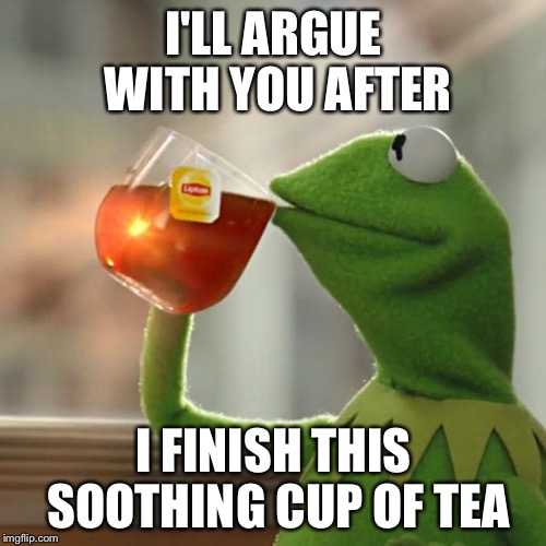 But Thats None Of My Business Meme | I'LL ARGUE WITH YOU AFTER I FINISH THIS SOOTHING CUP OF TEA | image tagged in memes,but thats none of my business,kermit the frog | made w/ Imgflip meme maker