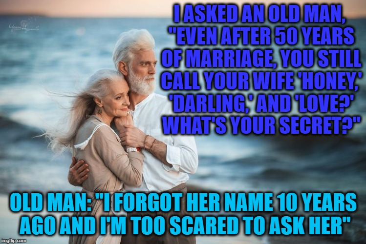 "I ASKED AN OLD MAN, ""EVEN AFTER 50 YEARS OF MARRIAGE, YOU STILL CALL YOUR WIFE 'HONEY,' 'DARLING,' AND 'LOVE?' WHAT'S YOUR SECRET?"" OLD MAN: 
