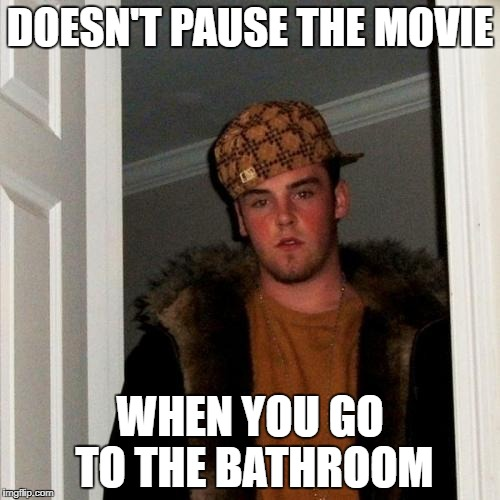 Scumbag Steve Meme | DOESN'T PAUSE THE MOVIE WHEN YOU GO TO THE BATHROOM | image tagged in memes,scumbag steve | made w/ Imgflip meme maker