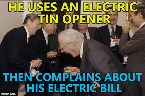 Tin opener or can opener? :) | HE USES AN ELECTRIC TIN OPENER THEN COMPLAINS ABOUT HIS ELECTRIC BILL | image tagged in memes,laughing men in suits,electric bill,bills | made w/ Imgflip meme maker