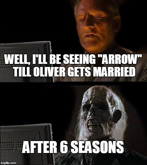 "Ill Just Wait Here | WELL, I'LL BE SEEING ""ARROW"" TILL OLIVER GETS MARRIED AFTER 6 SEASONS 