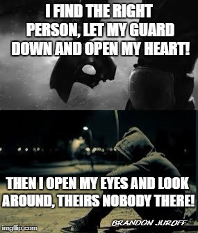 Empty  | I FIND THE RIGHT PERSON, LET MY GUARD DOWN AND OPEN MY HEART! THEN I OPEN MY EYES AND LOOK AROUND, THEIRS NOBODY THERE! BRANDON JUROFF | image tagged in alone | made w/ Imgflip meme maker
