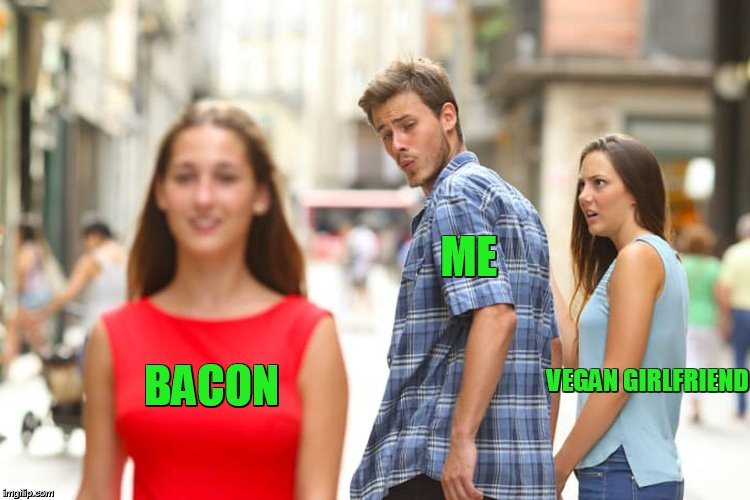 bacon bacon bacon | ME BACON VEGAN GIRLFRIEND | image tagged in memes,distracted boyfriend,bacon | made w/ Imgflip meme maker