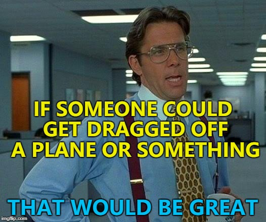 We need something to meme about... | IF SOMEONE COULD GET DRAGGED OFF A PLANE OR SOMETHING THAT WOULD BE GREAT | image tagged in memes,that would be great,lack of ideas,inspiration | made w/ Imgflip meme maker