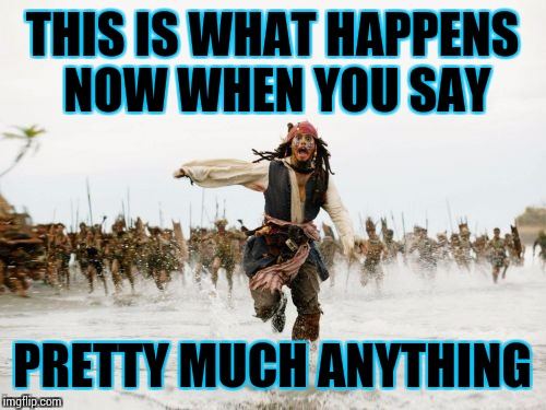 Jack Sparrow Being Chased Meme | THIS IS WHAT HAPPENS NOW WHEN YOU SAY PRETTY MUCH ANYTHING | image tagged in memes,jack sparrow being chased | made w/ Imgflip meme maker