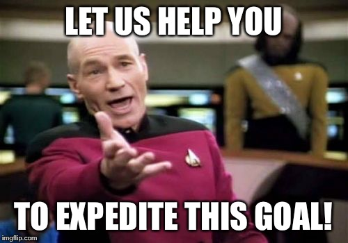 Picard Wtf Meme | LET US HELP YOU TO EXPEDITE THIS GOAL! | image tagged in memes,picard wtf | made w/ Imgflip meme maker