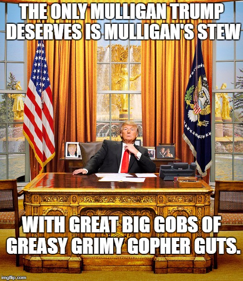 TRUMP TO GOP | THE ONLY MULLIGAN TRUMP DESERVES IS MULLIGAN'S STEW WITH GREAT BIG GOBS OF GREASY GRIMY GOPHER GUTS. | image tagged in trump to gop | made w/ Imgflip meme maker