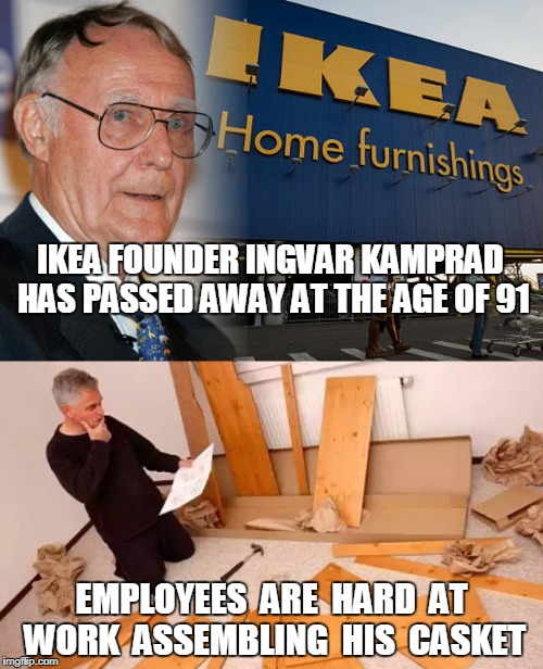 Ikea Founder Dies | IKEA FOUNDER INGVAR KAMPRAD HAS PASSED AWAY AT THE AGE OF 91 EMPLOYEES  ARE  HARD  AT WORK  ASSEMBLING  HIS  CASKET | image tagged in ikea,ingvar kamprad,assemble casket,ikea casket,death | made w/ Imgflip meme maker