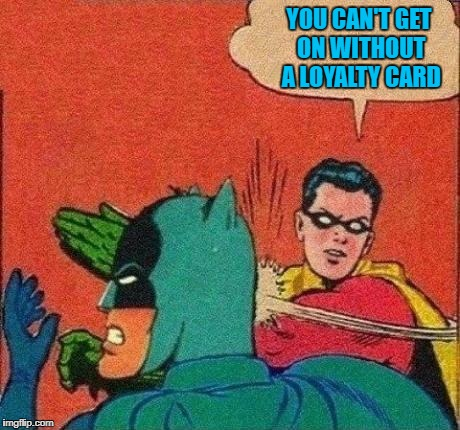 YOU CAN'T GET ON WITHOUT A LOYALTY CARD | made w/ Imgflip meme maker