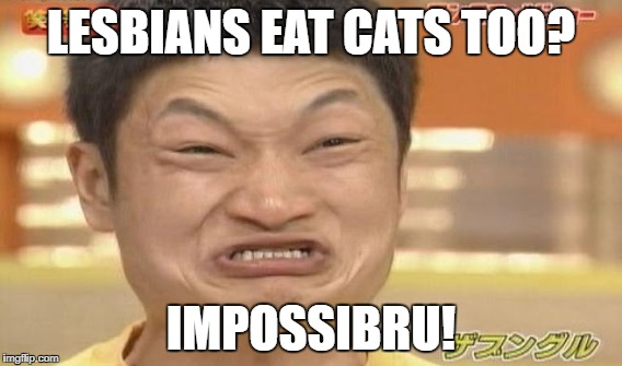 LESBIANS EAT CATS TOO? IMPOSSIBRU! | made w/ Imgflip meme maker
