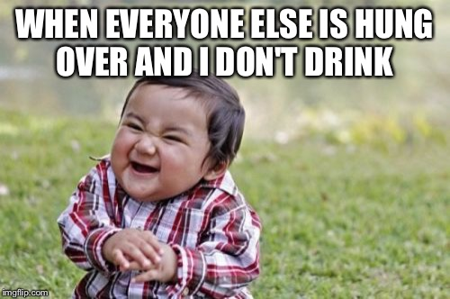 Evil Toddler Meme | WHEN EVERYONE ELSE IS HUNG OVER AND I DON'T DRINK | image tagged in memes,evil toddler | made w/ Imgflip meme maker