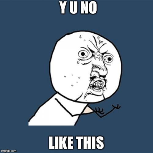Y U No Meme | Y U NO LIKE THIS | image tagged in memes,y u no | made w/ Imgflip meme maker