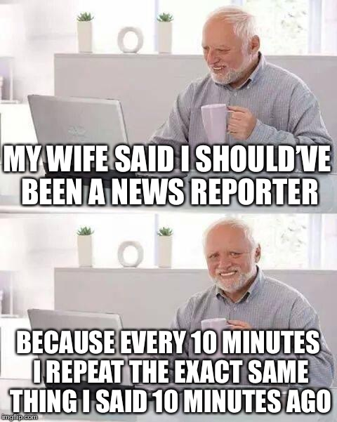 Hide the Pain Harold Meme | MY WIFE SAID I SHOULD'VE BEEN A NEWS REPORTER BECAUSE EVERY 10 MINUTES I REPEAT THE EXACT SAME THING I SAID 10 MINUTES AGO | image tagged in memes,hide the pain harold | made w/ Imgflip meme maker