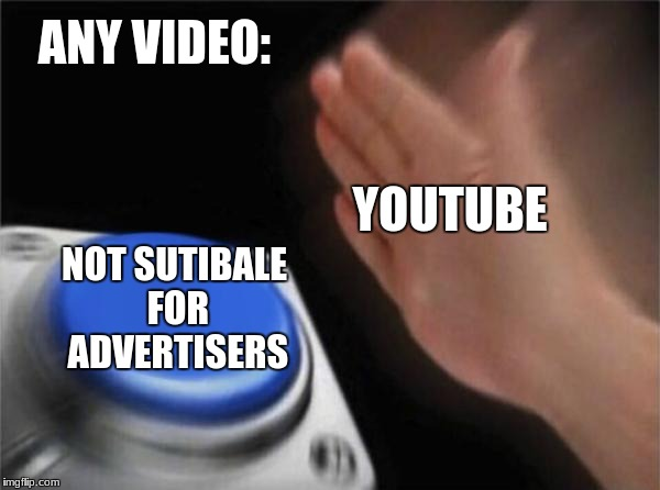 Blank Nut Button | ANY VIDEO: NOT SUTIBALE FOR ADVERTISERS YOUTUBE | image tagged in memes,blank nut button | made w/ Imgflip meme maker