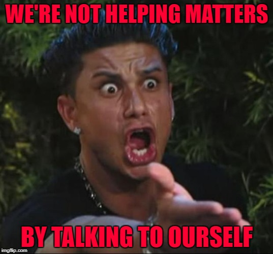 WE'RE NOT HELPING MATTERS BY TALKING TO OURSELF | made w/ Imgflip meme maker