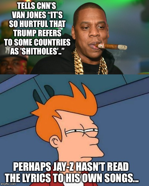 "TELLS CNN'S VAN JONES ""IT'S SO HURTFUL THAT TRUMP REFERS TO SOME COUNTRIES AS 'SHITHOLES'.."" PERHAPS JAY-Z HASN'T READ THE LYRICS TO HIS OWN 