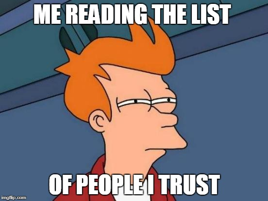Futurama Fry Meme | ME READING THE LIST OF PEOPLE I TRUST | image tagged in memes,futurama fry | made w/ Imgflip meme maker