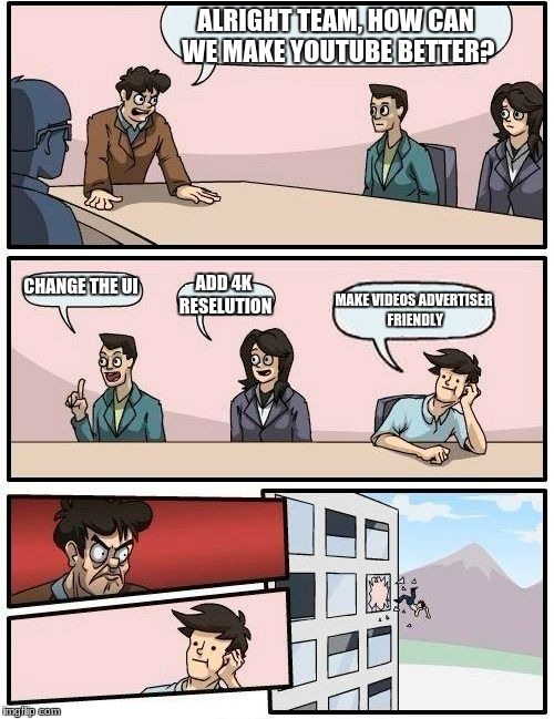 Boardroom Meeting Suggestion Meme | ALRIGHT TEAM, HOW CAN WE MAKE YOUTUBE BETTER? CHANGE THE UI ADD 4K RESELUTION MAKE VIDEOS ADVERTISER FRIENDLY | image tagged in memes,boardroom meeting suggestion | made w/ Imgflip meme maker