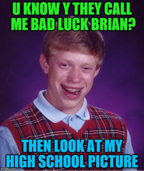 Bad Luck Brian Meme | U KNOW Y THEY CALL ME BAD LUCK BRIAN? THEN LOOK AT MY HIGH SCHOOL PICTURE | image tagged in memes,bad luck brian | made w/ Imgflip meme maker