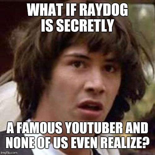 If you are, please post your channel name.  | WHAT IF RAYDOG IS SECRETLY A FAMOUS YOUTUBER AND NONE OF US EVEN REALIZE? | image tagged in memes,conspiracy keanu | made w/ Imgflip meme maker