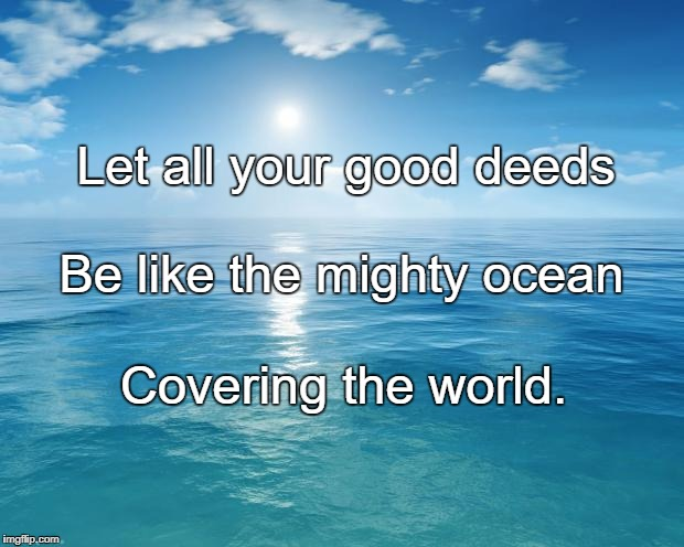 ocean | Let all your good deeds Covering the world. Be like the mighty ocean | image tagged in ocean | made w/ Imgflip meme maker