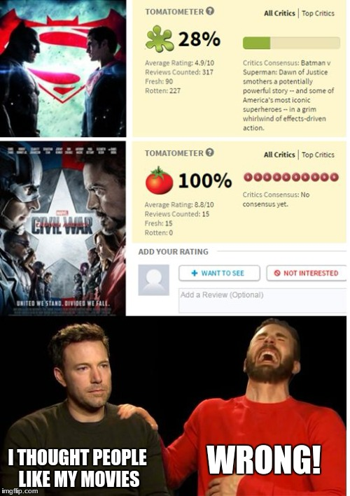 Batman v. Superman vs Civil War | WRONG! I THOUGHT PEOPLE LIKE MY MOVIES | image tagged in batman v superman vs civil war | made w/ Imgflip meme maker