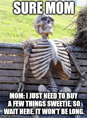 Waiting Skeleton Meme | SURE MOM MOM: I JUST NEED TO BUY A FEW THINGS SWEETIE, SO WAIT HERE. IT WON'T BE LONG. | image tagged in memes,waiting skeleton | made w/ Imgflip meme maker