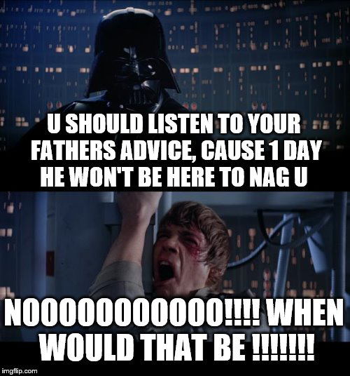Star Wars No Meme | U SHOULD LISTEN TO YOUR FATHERS ADVICE, CAUSE 1 DAY HE WON'T BE HERE TO NAG U NOOOOOOOOOOO!!!! WHEN WOULD THAT BE !!!!!!! | image tagged in memes,star wars no | made w/ Imgflip meme maker