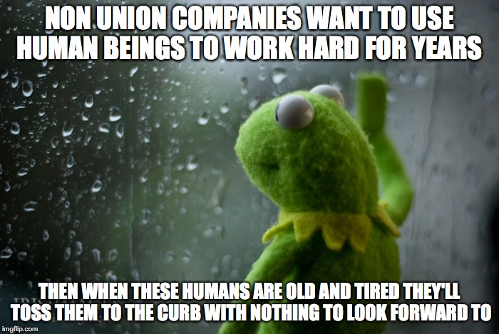 NON UNION COMPANIES WANT TO USE HUMAN BEINGS TO WORK HARD FOR YEARS THEN WHEN THESE HUMANS ARE OLD AND TIRED THEY'LL TOSS THEM TO THE CURB W | image tagged in kermit the frog rainy day | made w/ Imgflip meme maker