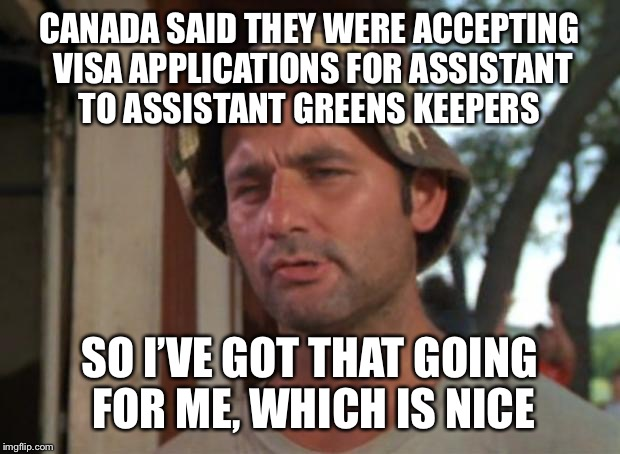 So I Got That Goin For Me Which Is Nice Meme | CANADA SAID THEY WERE ACCEPTING VISA APPLICATIONS FOR ASSISTANT TO ASSISTANT GREENS KEEPERS SO I'VE GOT THAT GOING FOR ME, WHICH IS NICE | image tagged in memes,so i got that goin for me which is nice | made w/ Imgflip meme maker