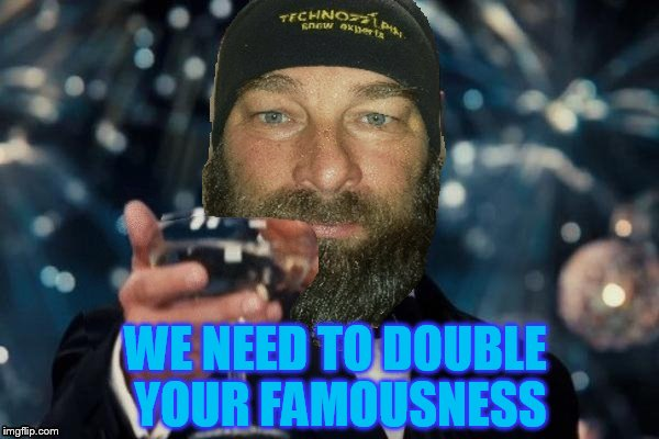 WE NEED TO DOUBLE YOUR FAMOUSNESS | made w/ Imgflip meme maker