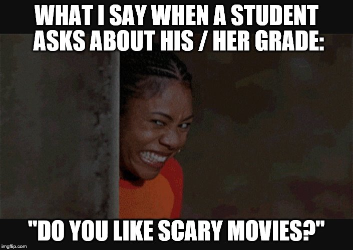"WHAT I SAY WHEN A STUDENT ASKS ABOUT HIS / HER GRADE: ""DO YOU LIKE SCARY MOVIES?"" 