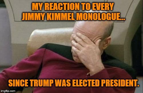 Hollywood seems to think its their duty to attack the POTUS. | MY REACTION TO EVERY JIMMY KIMMEL MONOLOGUE... SINCE TRUMP WAS ELECTED PRESIDENT. | image tagged in memes,captain picard facepalm,boycott hollywood,triggered liberal,maga | made w/ Imgflip meme maker