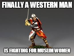 FINALLY A WESTERN MAN IS FIGHTING FOR MUSLIM WOMEN | made w/ Imgflip meme maker