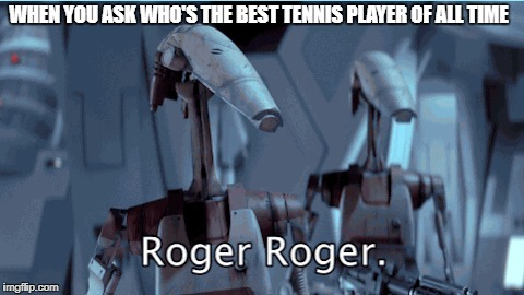 Roger Federer | WHEN YOU ASK WHO'S THE BEST TENNIS PLAYER OF ALL TIME | image tagged in tennis,roger,sport,legend,starwars,funny | made w/ Imgflip meme maker
