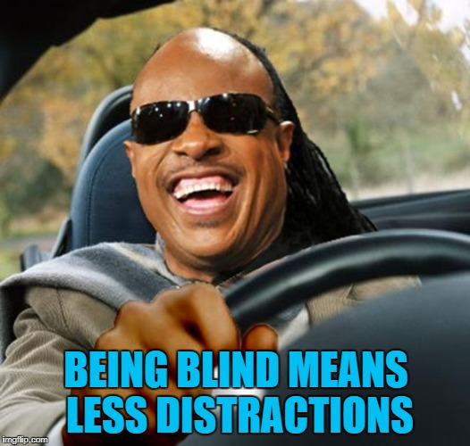 BEING BLIND MEANS LESS DISTRACTIONS | made w/ Imgflip meme maker