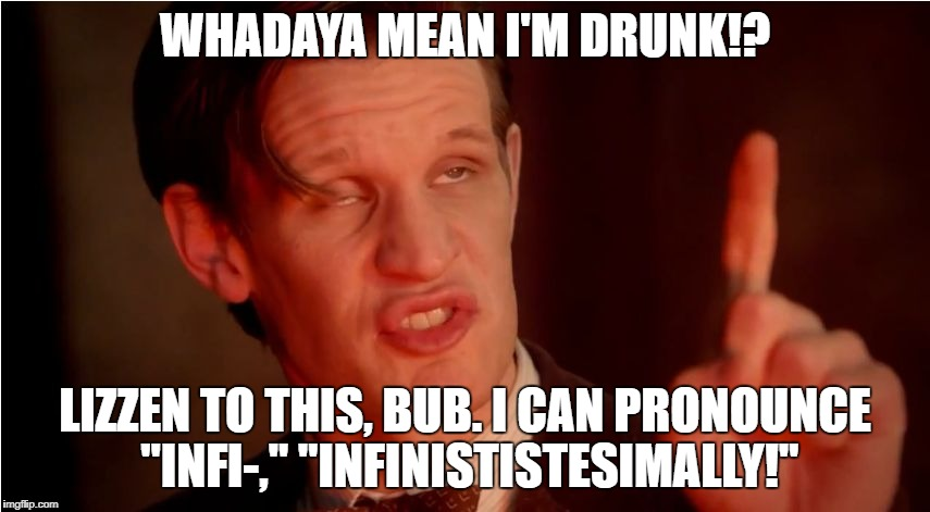 "High 11th Doctor | WHADAYA MEAN I'M DRUNK!? LIZZEN TO THIS, BUB. I CAN PRONOUNCE ""INFI-,"" ""INFINISTISTESIMALLY!"" 