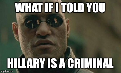 Matrix Morpheus Meme | WHAT IF I TOLD YOU HILLARY IS A CRIMINAL | image tagged in memes,matrix morpheus | made w/ Imgflip meme maker