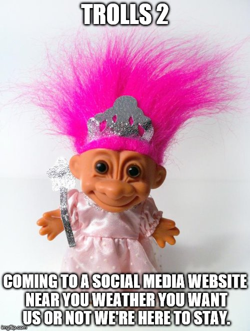 TROLLS 2 COMING TO A SOCIAL MEDIA WEBSITE NEAR YOU WEATHER YOU WANT US OR NOT WE'RE HERE TO STAY. | image tagged in princess troll | made w/ Imgflip meme maker