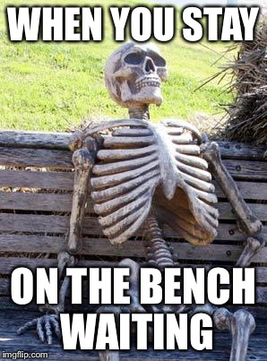 Waiting Skeleton Meme | WHEN YOU STAY ON THE BENCH WAITING | image tagged in memes,waiting skeleton | made w/ Imgflip meme maker