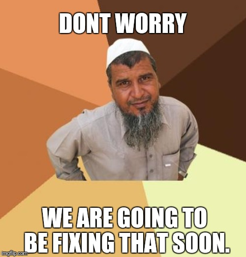 DONT WORRY WE ARE GOING TO BE FIXING THAT SOON. | made w/ Imgflip meme maker