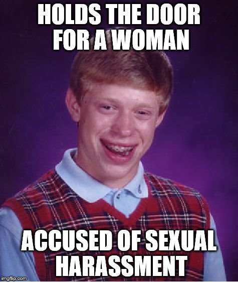 Bad Luck Brian Meme | HOLDS THE DOOR FOR A WOMAN ACCUSED OF SEXUAL HARASSMENT | image tagged in memes,bad luck brian | made w/ Imgflip meme maker
