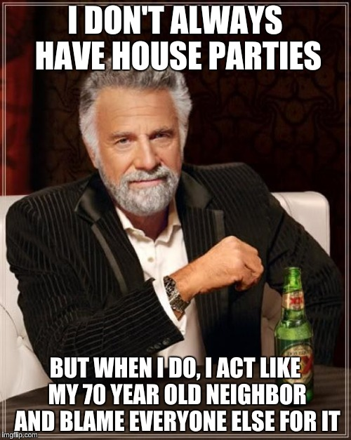 The Most Interesting Man In The World Meme | I DON'T ALWAYS HAVE HOUSE PARTIES BUT WHEN I DO, I ACT LIKE MY 70 YEAR OLD NEIGHBOR AND BLAME EVERYONE ELSE FOR IT | image tagged in memes,the most interesting man in the world | made w/ Imgflip meme maker