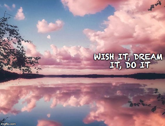 WISH IT, DREAM IT, DO IT | image tagged in lake,clouds,nature,peace,beautiful | made w/ Imgflip meme maker