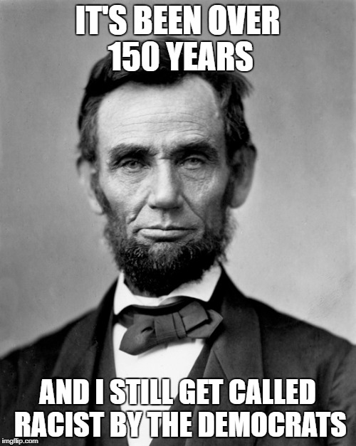 IT'S BEEN OVER 150 YEARS AND I STILL GET CALLED RACIST BY THE DEMOCRATS | made w/ Imgflip meme maker