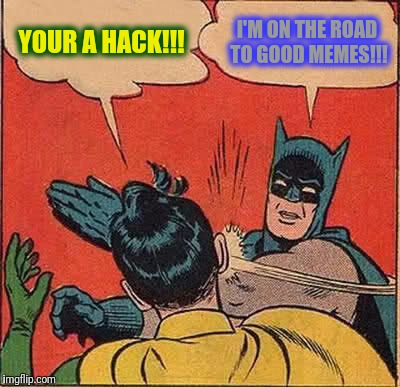 Batman Slapping Robin Meme | YOUR A HACK!!! I'M ON THE ROAD TO GOOD MEMES!!! | image tagged in memes,batman slapping robin | made w/ Imgflip meme maker