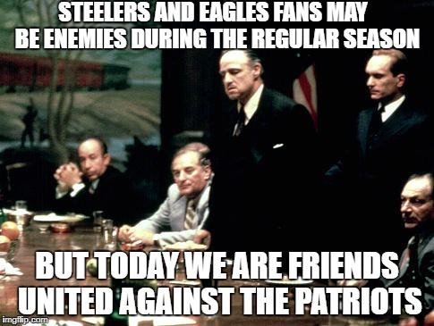 Godfather meeting  | STEELERS AND EAGLES FANS MAY  BE ENEMIES DURING THE REGULAR SEASON BUT TODAY WE ARE FRIENDS UNITED AGAINST THE PATRIOTS | image tagged in godfather meeting | made w/ Imgflip meme maker