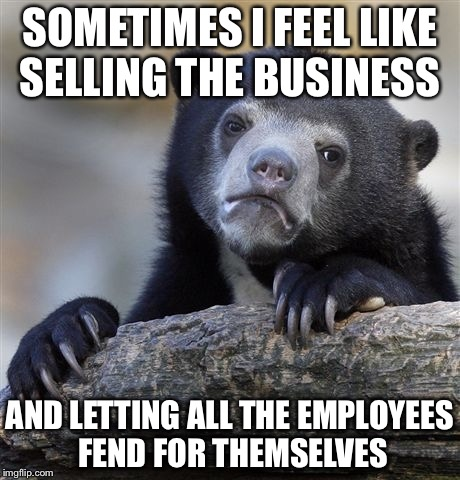 I'm sooooo tired | SOMETIMES I FEEL LIKE SELLING THE BUSINESS AND LETTING ALL THE EMPLOYEES FEND FOR THEMSELVES | image tagged in memes,confession bear,sell business,employees | made w/ Imgflip meme maker