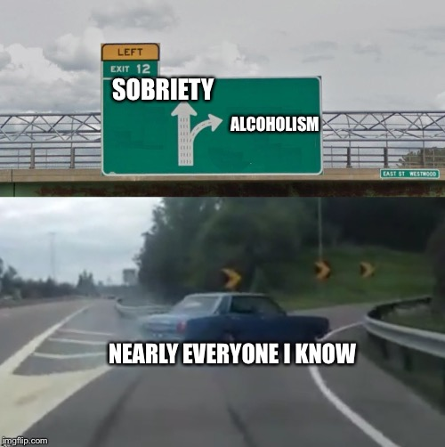 Look out it's happy hour | SOBRIETY ALCOHOLISM NEARLY EVERYONE I KNOW | image tagged in left exit 12 high resolution,alcoholic,sobriety,memes | made w/ Imgflip meme maker
